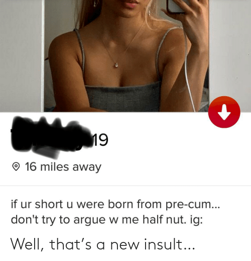 Pre: 19  O 16 miles away  if ur short u were born from pre-cum...  don't try to argue w me half nut. ig: Well, that's a new insult…
