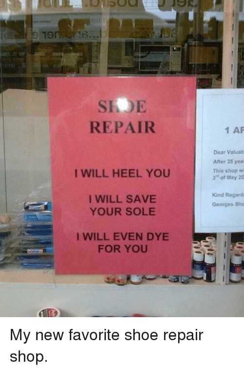 "heel: 19  SIOE  REPAIR  1 AP  Dear Valuab  After 35 yea  This shop wi  3"" of May 20  I WILL HEEL YOU  I WILL SAVE  YOUR SOLE  Kind Regard  Georges Sho  I WILL EVEN DYE  FOR YOU <p>My new favorite shoe repair shop.</p>"