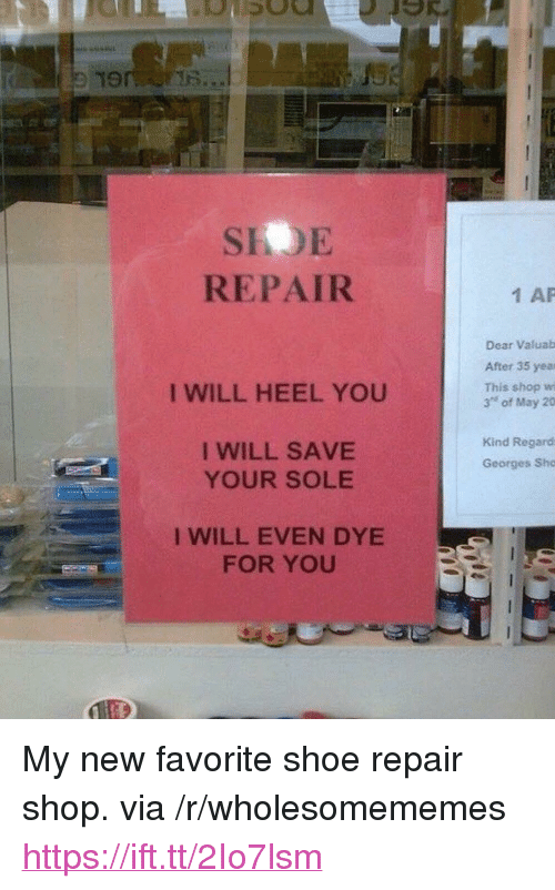 "heel: 19  SIOE  REPAIR  1 AP  Dear Valuab  After 35 yea  This shop wi  3"" of May 20  I WILL HEEL YOU  I WILL SAVE  YOUR SOLE  Kind Regard  Georges Sho  I WILL EVEN DYE  FOR YOU <p>My new favorite shoe repair shop. via /r/wholesomememes <a href=""https://ift.tt/2Io7lsm"">https://ift.tt/2Io7lsm</a></p>"