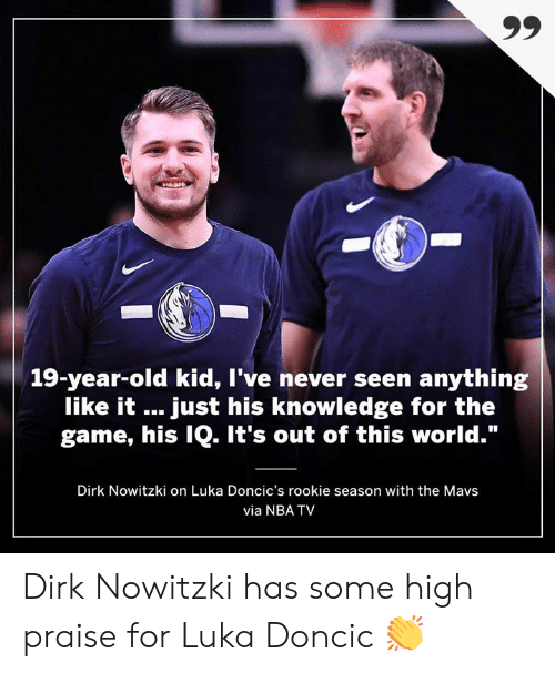"Dirk Nowitzki, Memes, and Nba: 19-year-old kid, I've never seen anything  like it just his knowledge for the  game, his IQ. It's out of this world.""  Dirk Nowitzki on Luka Doncic's rookie season with the Mavs  via NBA TV Dirk Nowitzki has some high praise for Luka Doncic 👏"