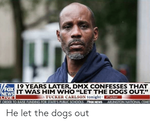 """19 Years: 19 YEARS LATER, DMX CONFESSES THAT  FOX  IT WAS HIM WHO """"LET THE DOGS OUT?'  13だ  TUCKER CARLSON tonight. ERMAN  ORDER TO RAISE FUNDING FOR STATE'S PUBLIC SCHOOLS FOX NEWS ARLINGTON NATIONAL CEME He let the dogs out"""