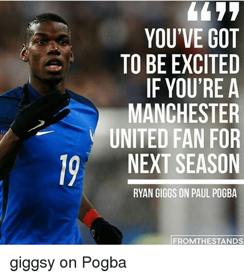 Giggs: 19 YOU'VE GOT  TO BE EXCITED  IF YOU'RE A  MANCHESTER  UNITED FAN FOR  NEXT SEASON  RYAN GIGGS ON PAUL POGBA  FROM THE STANDS giggsy on Pogba