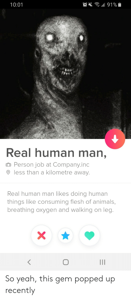 So Yeah: . 191%  10:01  Real human man,  Person job at Company.inc  less than a kilometre away.  Real human man likes doing human  things like consuming flesh of animals,  breathing oxygen and walking on leg.  II So yeah, this gem popped up recently