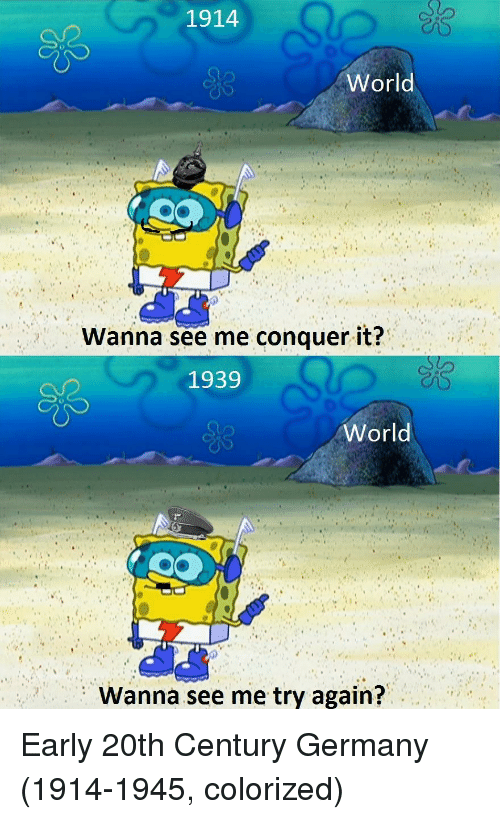 Germany, World, and 20th Century: 1914  World  Wanna see me conquer it?  1939  World  Wanna see me try again? Early 20th Century Germany (1914-1945, colorized)
