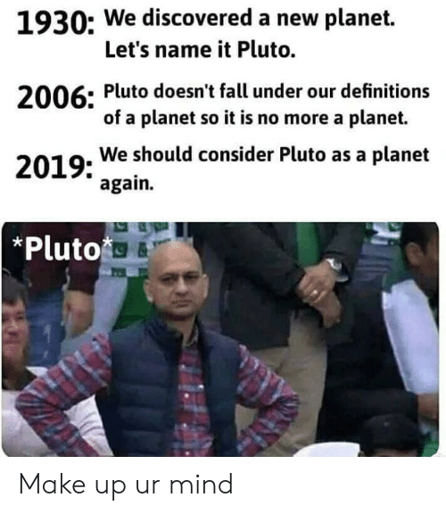 Fall, Reddit, and Pluto: 1930: We discovered a new planet.  Let's name it Pluto.  2006: Pluto doesn't fall under our definitions  of a planet so it is no more a planet.  2019: We should consider Pluto as a planet  again.  *Pluto Make up ur mind