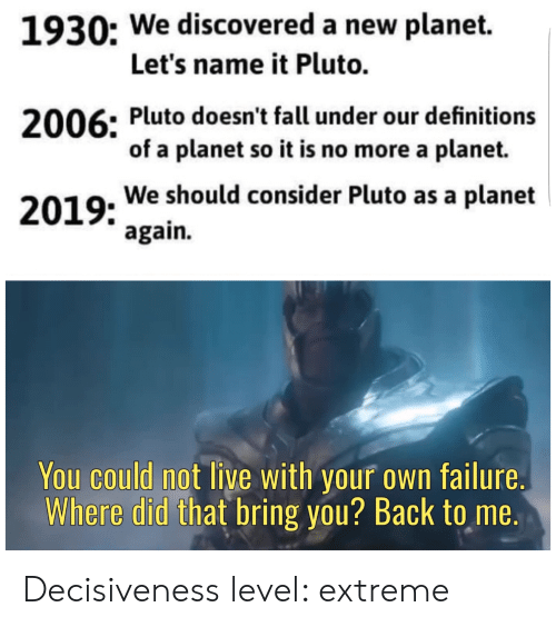 Fall, Live, and Pluto: 1930: We discovered a new planet.  Let's name it Pluto.  2006: Pluto doesn't fall under our definitions  of a planet so it is no more a planet.  2019: We should consider Pluto as a planet  again.  You could not live with your own failure  Where did that bring you? Back to me. Decisiveness level: extreme