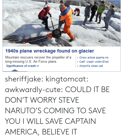 propeller: 1940s plane wreckage found on glacier  Mountain rescuers recover the propeller of aOnion article sparks ire  long-missing U.S. Air Force plane  Significance of crash»  Calif. crash victim ID'ed  Airport's close call sheriffjake: kingtomcat:  awkwardly-cute:  COULD IT BE  DON'T WORRY STEVE NARUTO'S COMING TO SAVE YOU  I WILL SAVE CAPTAIN AMERICA, BELIEVE IT
