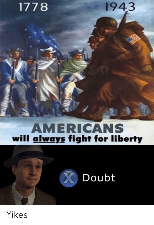 Liberty: 1943  1778  AMERICANS  will always fight for liberty  XDoubt Yikes