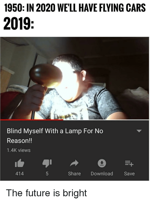 Cars, Future, and Memes: 1950: IN 2020 WELL HAVE FLYING CARS  2019  Blind Myself With a Lamp For No  Reason!!  1.4K views  414  Share Download Save The future is bright