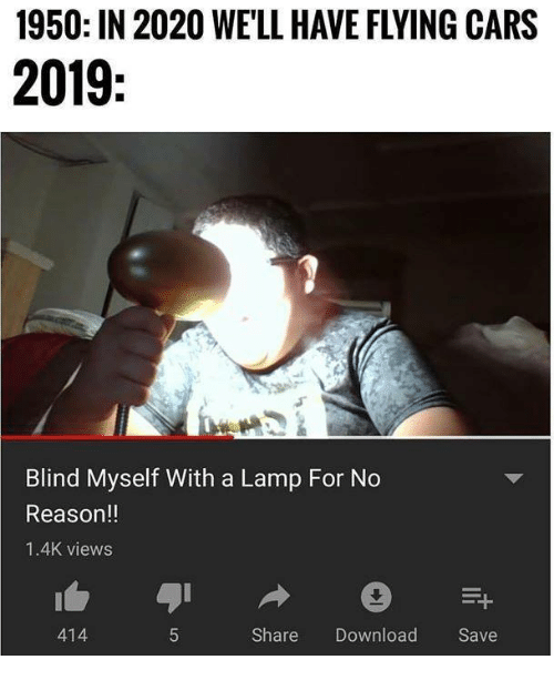 Cars, Reason, and Lamp: 1950: IN 2020 WE'LL HAVE FLYING CARS  2019  Blind Myself With a Lamp For No  Reason!!  1.4K views  414  Share Download Save