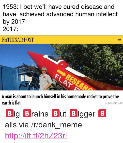 """Dank, I Bet, and Meme: 1953: I bet we'll have cured disease and  have achieved advanced human intellect  by 2017  2017:  NATIONAL POST  Aman is about to launch himself in his homemade rocket to prove the  earth is flat  memavic.ine <p>🅱️ig 🅱️rains 🅱️ut 🅱️igger 🅱️alls via /r/dank_meme <a href=""""http://ift.tt/2hZ23rl"""">http://ift.tt/2hZ23rl</a></p>"""