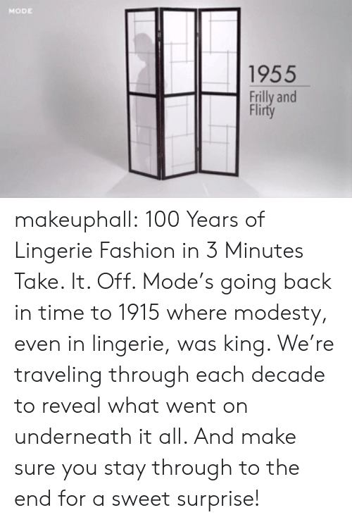 Modesty: 1955  Frilly and  Flirty makeuphall: 100 Years of Lingerie Fashion in 3 Minutes  Take. It. Off. Mode's going back in time to 1915 where modesty, even in lingerie, was king. We're traveling through each decade to reveal what went on underneath it all. And make sure you stay through to the end for a sweet surprise!