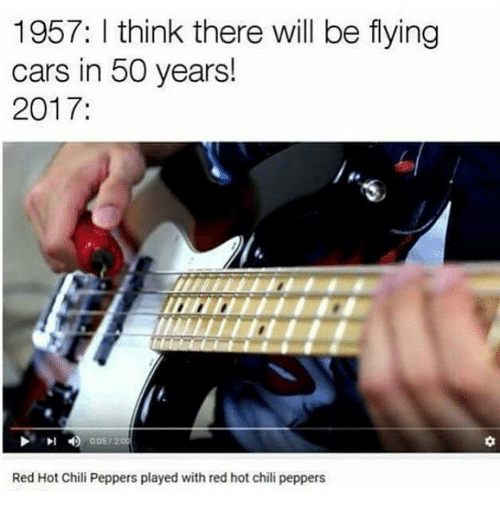 Red Hot Chili Peppers: 1957: I think there will be flying  cars in 50 years!  2017:  005 2  0  Red Hot Chili Peppers played with red hot chili peppers