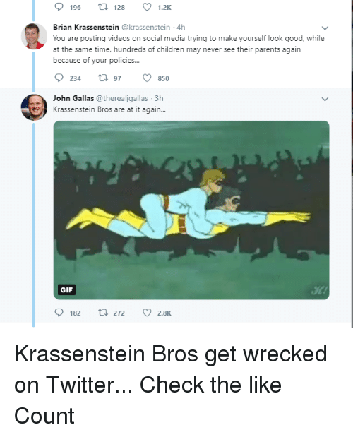 Children, Gif, and Parents: 196 t28 1.2K  Brian Krassenstein @krassenstein 4h  You are posting videos on social media trying to make yourself look good, while  at the same time, hundreds of children may never see their parents again  because of your policies...  234 97850  John Gallas@therealjgallas 3h  Krassenstein Bros are at it again...  GIF  el  0182  272  2.8K