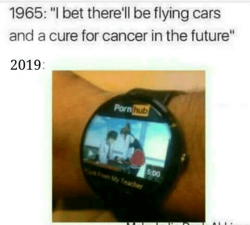 "Cars, Future, and I Bet: 1965: ""I bet there'll be flying cars  and a cure for cancer in the future""  2019:  Pornhub  5 Do  My"