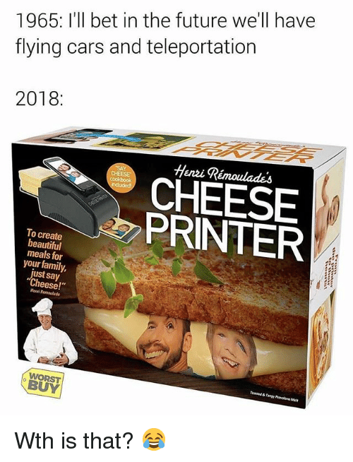 """Beautiful, Cars, and Family: 1965: I'll bet in the future we'll have  flying cars and teleportation  2018:  Henzi Rémoulades  CHEESE  A PRINTER  To create  beautiful  meals for  your family,  just say  Cheese!""""  Menri Remoulade  Toasaed & Tangy Provelone Met  WORST  BUY Wth is that? 😂"""