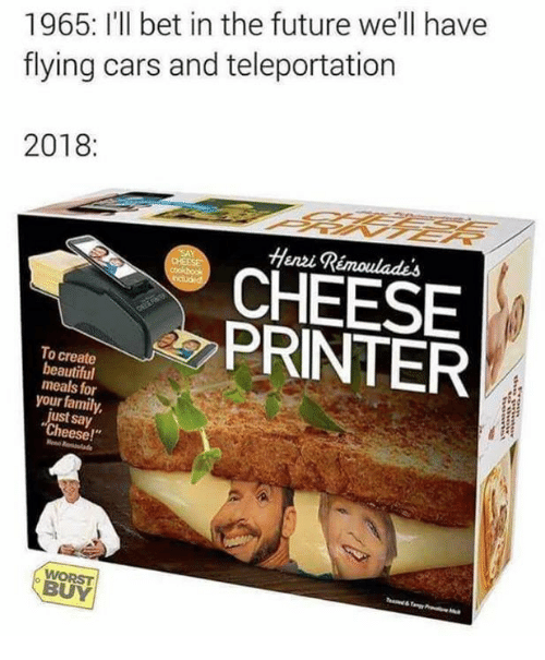 """Beautiful, Cars, and Family: 1965: I'll bet in the future we'll have  flying cars and teleportation  2018:  Henvi Rémoulades  CHEESE  PRINTER  To create  beautiful  meals for  your family  just say  Cheese!""""  WORST  BUY"""