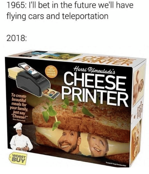 """Beautiful, Cars, and Family: 1965: I'll bet in the future we'll have  flying cars and teleportation  2018:  Heni Rémoulades  CHEESE  PRINTER  To create  beautiful  meals for  your family,  just say  Cheese!""""  Henni  WORST  BUY"""