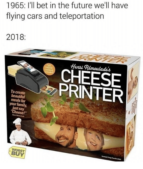 """Beautiful, Cars, and Family: 1965: I'll bet in the future we'll havee  flying cars and teleportation  2018:  Henzi Rémoulades  CHEESE  PRINTER  To create  beautiful  meals for  your family,  just say  Cheese!""""  WORST  BUY"""