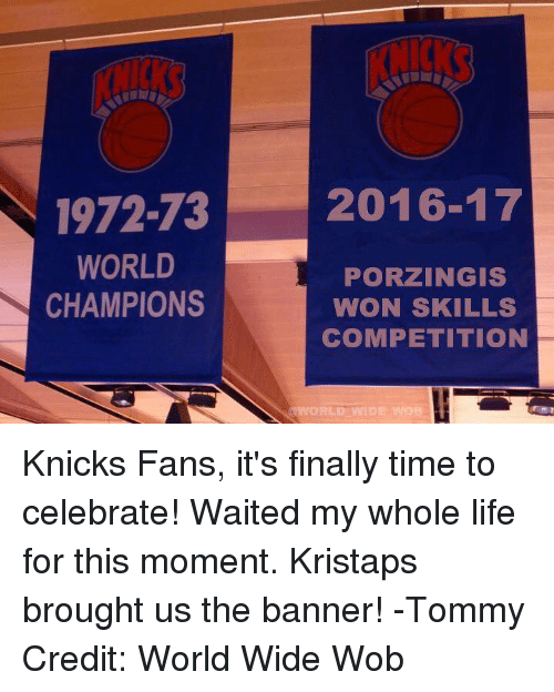New York Knicks: 1972-73  2016-17  WORLD  PORZINGIS  CHAMPIONS  WON SKILLS  COMPETITION  WORLD WIDE MOB Knicks Fans, it's finally time to celebrate! Waited my whole life for this moment. Kristaps brought us the banner!  -Tommy Credit: World Wide Wob