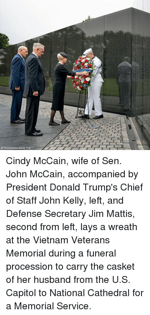 Lay's, Memes, and Pool: 1975&  AP Photo/Andrew Harnik Pool Cindy McCain, wife of Sen. John McCain, accompanied by President Donald Trump's Chief of Staff John Kelly, left, and Defense Secretary Jim Mattis, second from left, lays a wreath at the Vietnam Veterans Memorial during a funeral procession to carry the casket of her husband from the U.S. Capitol to National Cathedral for a Memorial Service.