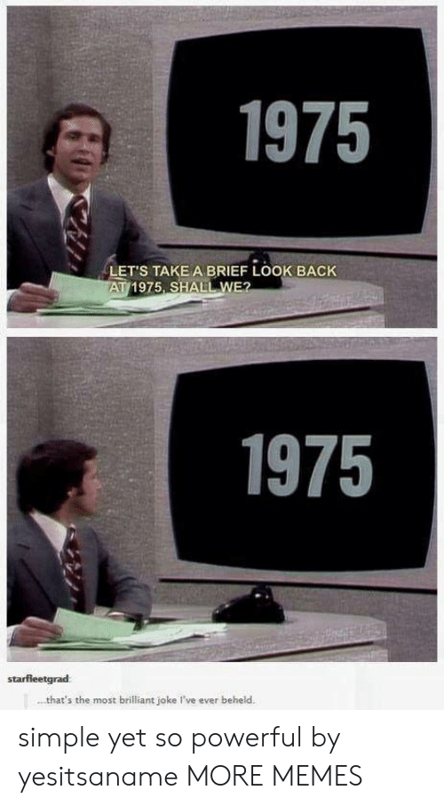 Shall We: 1975  LET'S TAKE A BRIEF LOOK BACK  AT 1975, SHALL WE?  1975  starfleetgrad  that's the most brilliant joke I've ever beheld. simple yet so powerful by yesitsaname MORE MEMES