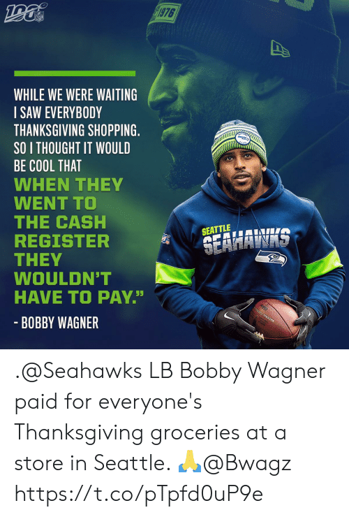 "Memes, Nfl, and Saw: 1976  NFL  WHILE WE WERE WAITING  SAW EVERYBODY  THANKSGIVING SHOPPING.  SO I THOUGHT IT WOULD  BE COOL THAT  WHEN THEY  WENT TO  THE CASH  REGISTER  THEY  WOULDN'T  HAVE TO PAY""  SEATTLE  SEAHAWAS  - BOBBY WAGNER .@Seahawks LB Bobby Wagner paid for everyone's Thanksgiving groceries at a store in Seattle. 🙏@Bwagz https://t.co/pTpfd0uP9e"