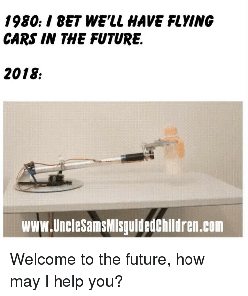 How May I Help You: 1980./ BET WE'LL HAVE FLYING  CARS IN THE FUTURE.  2018  www.UncleSamsMisguidedChildren.com Welcome to the future, how may I help you?