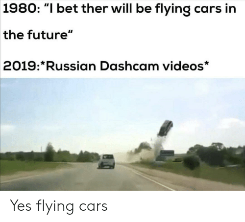 "Cars, Future, and I Bet: 1980: ""I bet ther will be flying cars in  the future""  2019: Russian Dashcam videos* Yes flying cars"