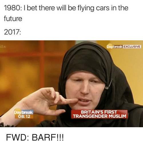 Forwardsfromgrandma, Breaking, and Muslims: 1980:lbet there will be flying cars in the  future  2017  Day break EXCLUSIVE  BRITAIN FIRS  TRANSGENDER MUSLIM  08:12 FWD: BARF!!!