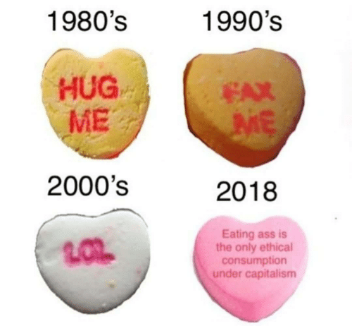 Ass, Capitalism, and 2000s: 1980's  1990's  HUG  ME  EAX  2000's  2018  Eating ass is  the only ethical  consumption  under capitalism