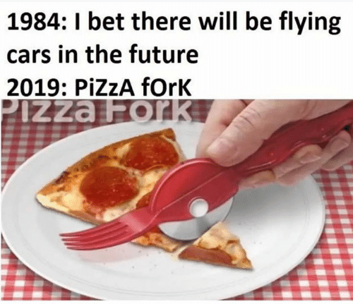 Cars, Dank, and Future: 1984: 1 bet there will be flying  cars in the future  2019: PİZZA fork