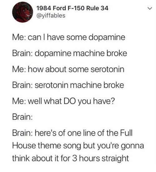 Full House: 1984 Ford F-150 Rule 34  @yiffables  Me: can I have some dopamine  Brain: dopamine machine broke  Me: how about some serotonin  Brain: serotonin machine broke  Me: well what DO you have?  Brain:  Brain: here's of one line of the Full  House theme song but you're gonna  think about it for 3 hours straight