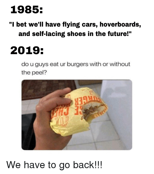 1985 I Bet We Ll Have Flying Cars Hoverboards And Self Lacing Shoes In The Future 2019 Do U Guys Eat Ur Burgers With Or Without The Peel Cars Meme On Awwmemes Com