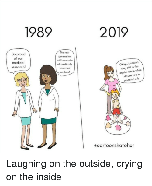 the next generation: 1989  2019  So proud  of our  medical  research!  The next  generation  will be made  of medically  informed  mothers  Okay, Jaxcsunn,  stay still in the  crystal circle while  I douse you in  essential oils  ecartoonshateher Laughing on the outside, crying on the inside