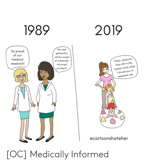 next generation: 1989  2019  So proud  of our  medical  research!  The next  generation  will be made  of medically  informed  mothers!  Okay, Jaxcsunn,  stay still in the  crystal circle while  I douse you in  essential oils.  ecartoonshateher [OC] Medically Informed