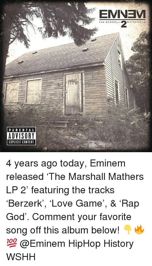 Marshall Mathers: 199  PARENTAL  ADVISORY  EXPLICIT CONTENT 4 years ago today, Eminem released 'The Marshall Mathers LP 2' featuring the tracks 'Berzerk', 'Love Game', & 'Rap God'. Comment your favorite song off this album below! 👇🔥💯 @Eminem HipHop History WSHH
