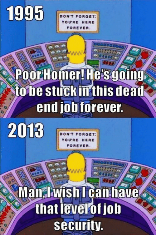 Youre Here Forever: 1995 A  DON'T FORGET  YOU'RE HERE  tobe stuck inthis dead  end job forever  2013  DON'T FORGET:  YOU'RE HERE  FOREVER  Manwishl can have  that levelof job  security