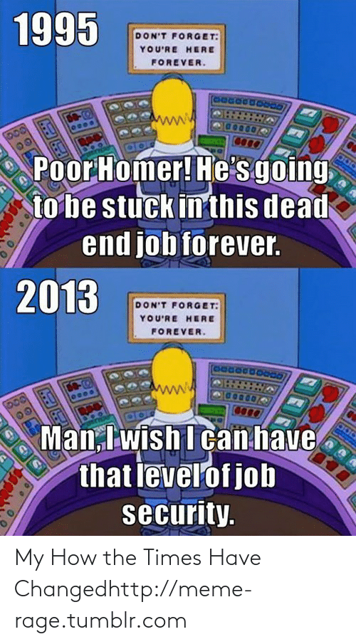 Youre Here Forever: 1995  DON'T FORGET:  YOU'RE HERE  FOREVER.  DO  00  Poor Homer! He's going  to be stuck in this dead  end job forever.  2013  DON'T FORGE T:  YOU'RE HERE  FOREVER.  DO-2  Man, I wish I can have  that levelof job  security. My How the Times Have Changedhttp://meme-rage.tumblr.com