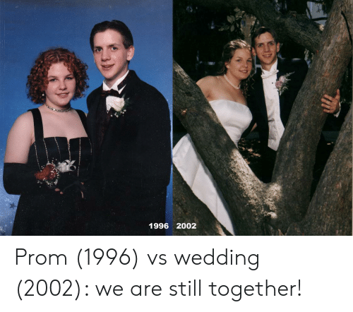 Wedding, Still, and Together: 1996 2002 Prom (1996) vs wedding (2002): we are still together!