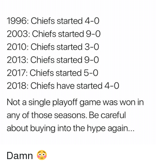 Hype, Nfl, and Chiefs: 1996: Chiefs started 4-0  2003: Chiefs started 9-0  2010: Chiefs started 3-0  2013: Chiefs started 9-0  2017: Chiefs started 5-0  2018: Chiefs have started 4-0  Not a single playoff game was won in  any of those seasons. Be careful  about buying into the hype again... Damn 😳
