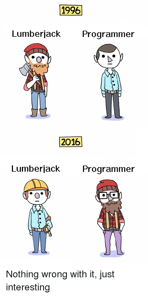 lumberjack: 1996  Lumberjack Programmer  2016  Lumberjack Programmer Nothing wrong with it, just interesting