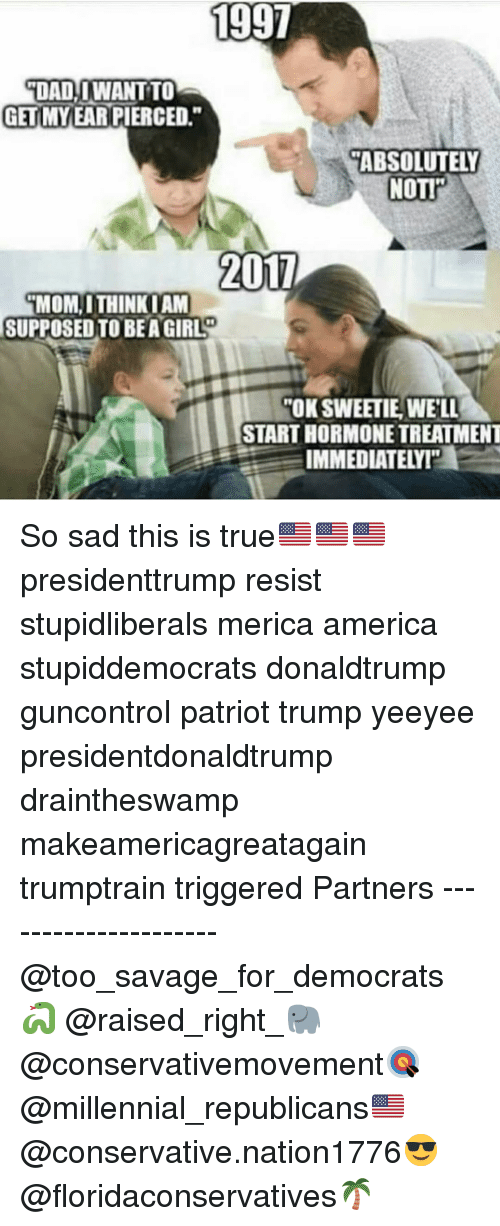 """America, Dad, and Memes: 1997  DAD  İDAD!!WANT TO  GETIMYEAR PIERCED.""""  ABSOLUTELY  NOTI  201  MOM, I THINK I AM  SUPPOSED TO BEA GIRL  OK SWEETIE,WELL  START HORMONE TREATMENT  IMMI So sad this is true🇺🇸🇺🇸🇺🇸 presidenttrump resist stupidliberals merica america stupiddemocrats donaldtrump guncontrol patriot trump yeeyee presidentdonaldtrump draintheswamp makeamericagreatagain trumptrain triggered Partners --------------------- @too_savage_for_democrats🐍 @raised_right_🐘 @conservativemovement🎯 @millennial_republicans🇺🇸 @conservative.nation1776😎 @floridaconservatives🌴"""