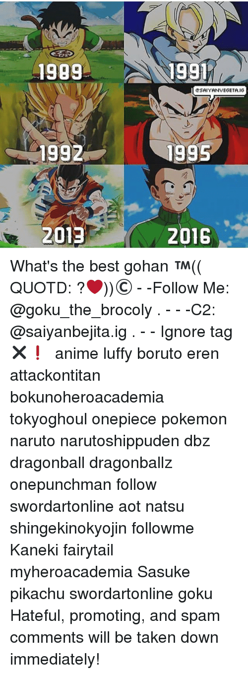 onepunchman: 1999  1991  eSAIYANVEGETA.IG  1992  1995  2013  2016 What's the best gohan ™(( QUOTD: ?❤️))© - -Follow Me: @goku_the_brocoly . - - -C2: @saiyanbejita.ig . - - Ignore tag✖❗ 『 anime luffy boruto eren attackontitan bokunoheroacademia tokyoghoul onepiece pokemon naruto narutoshippuden dbz dragonball dragonballz onepunchman follow swordartonline aot natsu shingekinokyojin followme Kaneki fairytail myheroacademia Sasuke pikachu swordartonline goku Hateful, promoting, and spam comments will be taken down immediately!