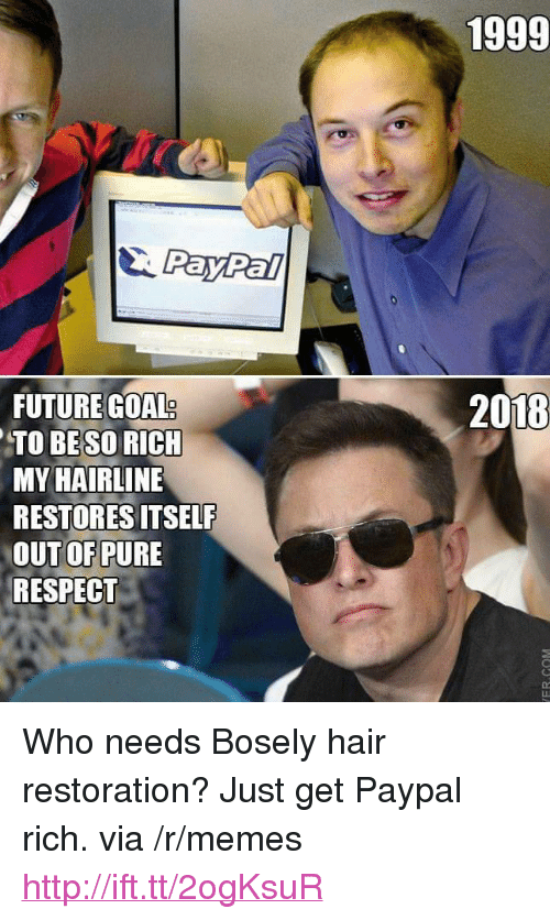 "Beso: 1999  PayPal  FUTURE GOAL  TO BESO RICH  MY HAIRLINE  RESTORES ITSELF  OUT OF PURE  RESPECT  2018 <p>Who needs Bosely hair restoration? Just get Paypal rich. via /r/memes <a href=""http://ift.tt/2ogKsuR"">http://ift.tt/2ogKsuR</a></p>"