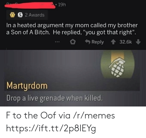 "Drop A: 19h  S 2 Awards  In a heated argument my mom called my brother  a Son of A Bitch. He replied, ""you got that right"".  Reply  32.6k  Martyrdom  Drop a live grenade when killed. F to the Oof via /r/memes https://ift.tt/2p8IEYg"