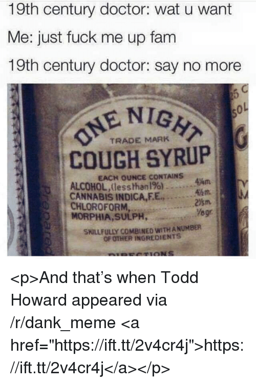 """Dank, Doctor, and Fam: 19th century doctor: wat u want  Me: just fuck me up fam  19th century doctor: say no more  E NIGH  COUGH SYRUP  TRADE MARK  EACH OUNCE CONTAINS  ALCOHOL,Uesshhanl%) . .  44m  . .  CANNABIS INDICA,EE., 3%1.1  CHLOROFORMYegr  MORPHIA, SULPH,  SKILLFULLY COMBINED WITH ANUMBER  OF OTHER INGREDIENTS <p>And that's when Todd Howard appeared via /r/dank_meme <a href=""""https://ift.tt/2v4cr4j"""">https://ift.tt/2v4cr4j</a></p>"""