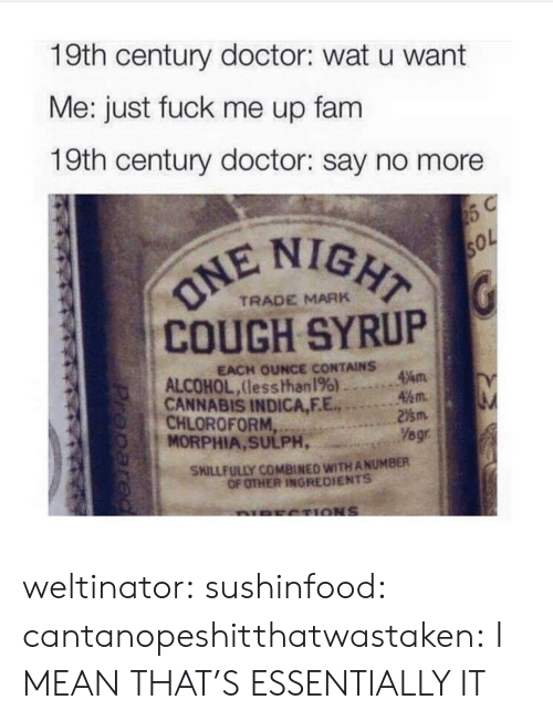 century: 19th century doctor: wat u want  Me: just fuck me up fam  19th century doctor: say no more  IGHT  COUGH SYRUP  CANNABIS INDICA,F.E.2m  TRADE MARK  EACH OUNCE CONTAINS  ALCOHOL,lesshhan 196) ..。.Am  45m.  CHLOROFORM  MORPHIA, SULPH,  Yegr  SKILLFULLY COMBINED WITH ANUMBER  OF OTHER INGREDIENTS weltinator: sushinfood:  cantanopeshitthatwastaken:  I MEAN THAT'S ESSENTIALLY IT
