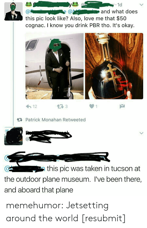 The Outdoors: 1d  and what does  this pic look like? Also, love me that $50  cognac. I know you drink PBR tho. It's okay.  12  RPatrick Monahan Retweeted  au  this pic was taken in tucson at  an  the outdoor plane museum. l've been there,  and aboard that plane memehumor:  Jetsetting around the world [resubmit]