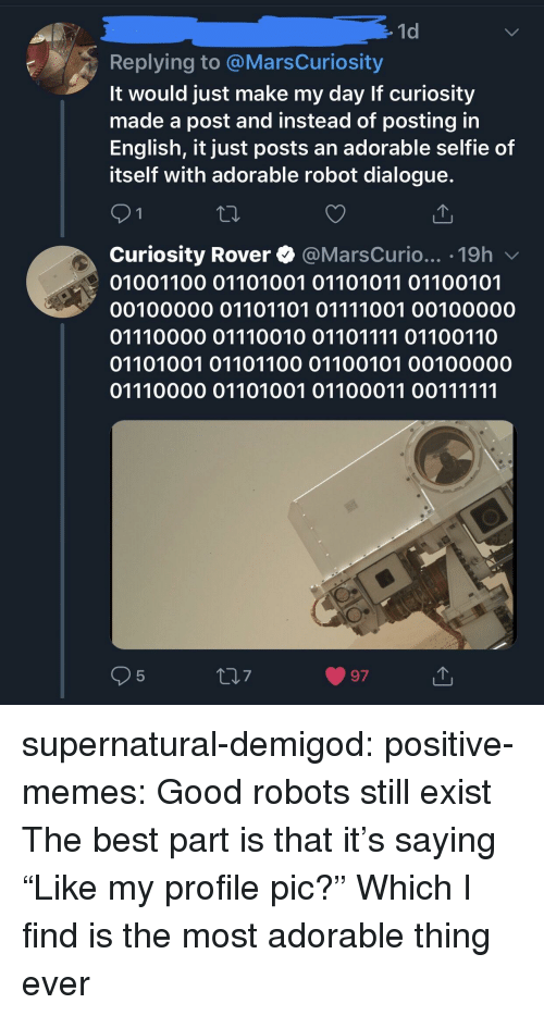 "profile pic: 1d  Replying to @MarsCuriosity  It would just make my day If curiosity  made a post and instead of posting in  English, it just posts an adorable selfie of  itself with adorable robot dialogue.  Curiosity Rover @MarsCurio... .19h v  01001100 01101001 01101011 01100101  00100000 01101101 01111001 00100000  01110000 01110010 01101111 01100110  01101001 01101100 01100101 00100000  5  7  97 supernatural-demigod: positive-memes:  Good robots still exist  The best part is that it's saying ""Like my profile pic?""  Which I find is the most adorable thing ever"